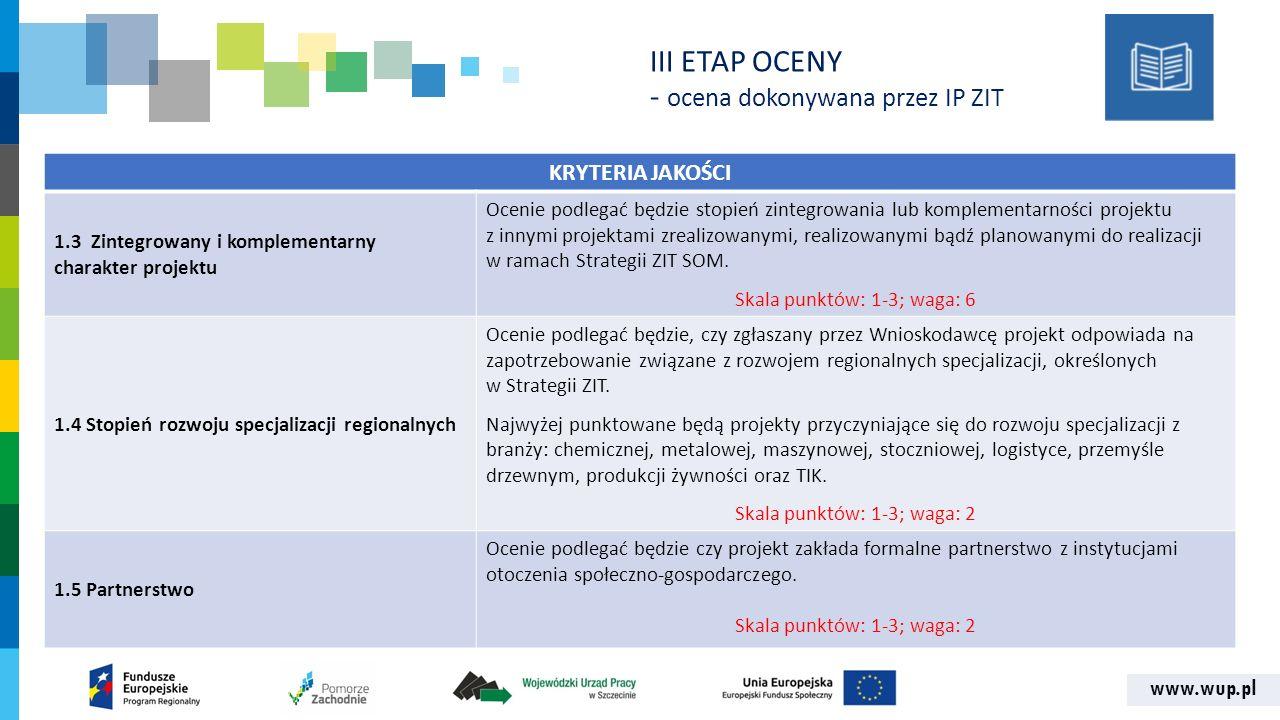 www.wup.pl KRYTERIA JAKOŚCI 1.3 Zintegrowany i komplementarny charakter projektu Ocenie podlegać będzie stopień zintegrowania lub komplementarności projektu z innymi projektami zrealizowanymi, realizowanymi bądź planowanymi do realizacji w ramach Strategii ZIT SOM.