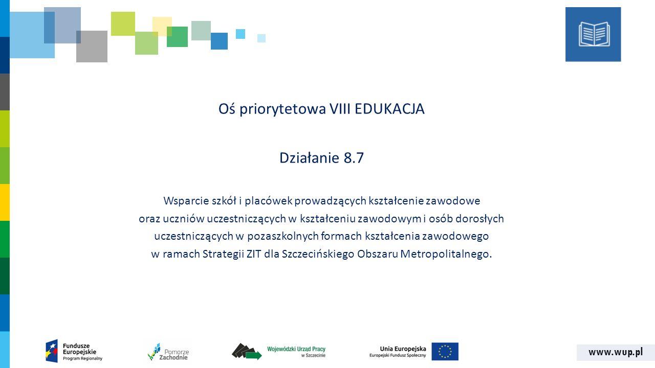 www.wup.pl Oś priorytetowa VIII EDUKACJA Działanie 8.7 Wsparcie szkół i placówek prowadzących kształcenie zawodowe oraz uczniów uczestniczących w kształceniu zawodowym i osób dorosłych uczestniczących w pozaszkolnych formach kształcenia zawodowego w ramach Strategii ZIT dla Szczecińskiego Obszaru Metropolitalnego.