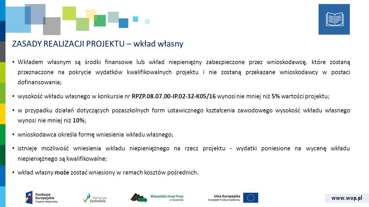 www.wup.pl ZASADY REALIZACJI PROJEKTU – wkład własny Wkładem własnym są środki finansowe lub wkład niepieniężny zabezpieczone przez wnioskodawcę, które zostaną przeznaczone na pokrycie wydatków kwalifikowalnych projektu i nie zostaną przekazane wnioskodawcy w postaci dofinansowania; wysokość wkładu własnego w konkursie nr RPZP.08.07.00-IP.02-32-K05/16 wynosi nie mniej niż 5% wartości projektu; w przypadku działań dotyczących pozaszkolnych form ustawicznego kształcenia zawodowego wysokość wkładu własnego wynosi nie mniej niż 10%; wnioskodawca określa formę wniesienia wkładu własnego; istnieje możliwość wniesienia wkładu niepieniężnego na rzecz projektu - wydatki poniesione na wycenę wkładu niepieniężnego są kwalifikowalne; wkład własny może zostać wniesiony w ramach kosztów pośrednich.