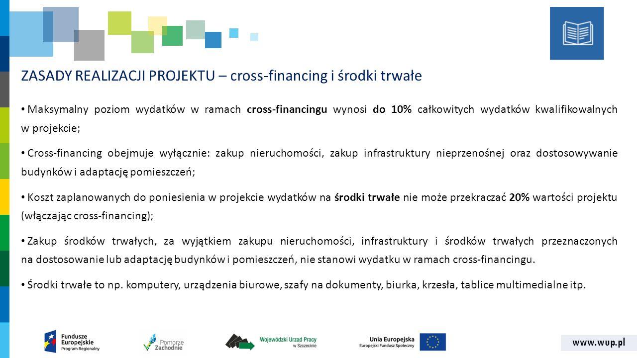 www.wup.pl ZASADY REALIZACJI PROJEKTU – cross-financing i środki trwałe Maksymalny poziom wydatków w ramach cross-financingu wynosi do 10% całkowitych wydatków kwalifikowalnych w projekcie; Cross-financing obejmuje wyłącznie: zakup nieruchomości, zakup infrastruktury nieprzenośnej oraz dostosowywanie budynków i adaptację pomieszczeń; Koszt zaplanowanych do poniesienia w projekcie wydatków na środki trwałe nie może przekraczać 20% wartości projektu (włączając cross-financing); Zakup środków trwałych, za wyjątkiem zakupu nieruchomości, infrastruktury i środków trwałych przeznaczonych na dostosowanie lub adaptację budynków i pomieszczeń, nie stanowi wydatku w ramach cross‐financingu.