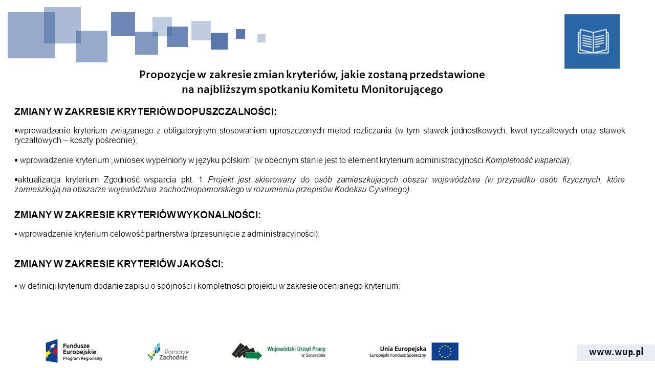 """www.wup.pl Propozycje w zakresie zmian kryteriów, jakie zostaną przedstawione na najbliższym spotkaniu Komitetu Monitorującego ZMIANY W ZAKRESIE KRYTERIÓW DOPUSZCZALNOŚCI:  wprowadzenie kryterium związanego z obligatoryjnym stosowaniem uproszczonych metod rozliczania (w tym stawek jednostkowych, kwot ryczałtowych oraz stawek ryczałtowych – koszty pośrednie);  wprowadzenie kryterium """"wniosek wypełniony w języku polskim (w obecnym stanie jest to element kryterium administracyjności Kompletność wsparcia);  aktualizacja kryterium Zgodność wsparcia pkt."""