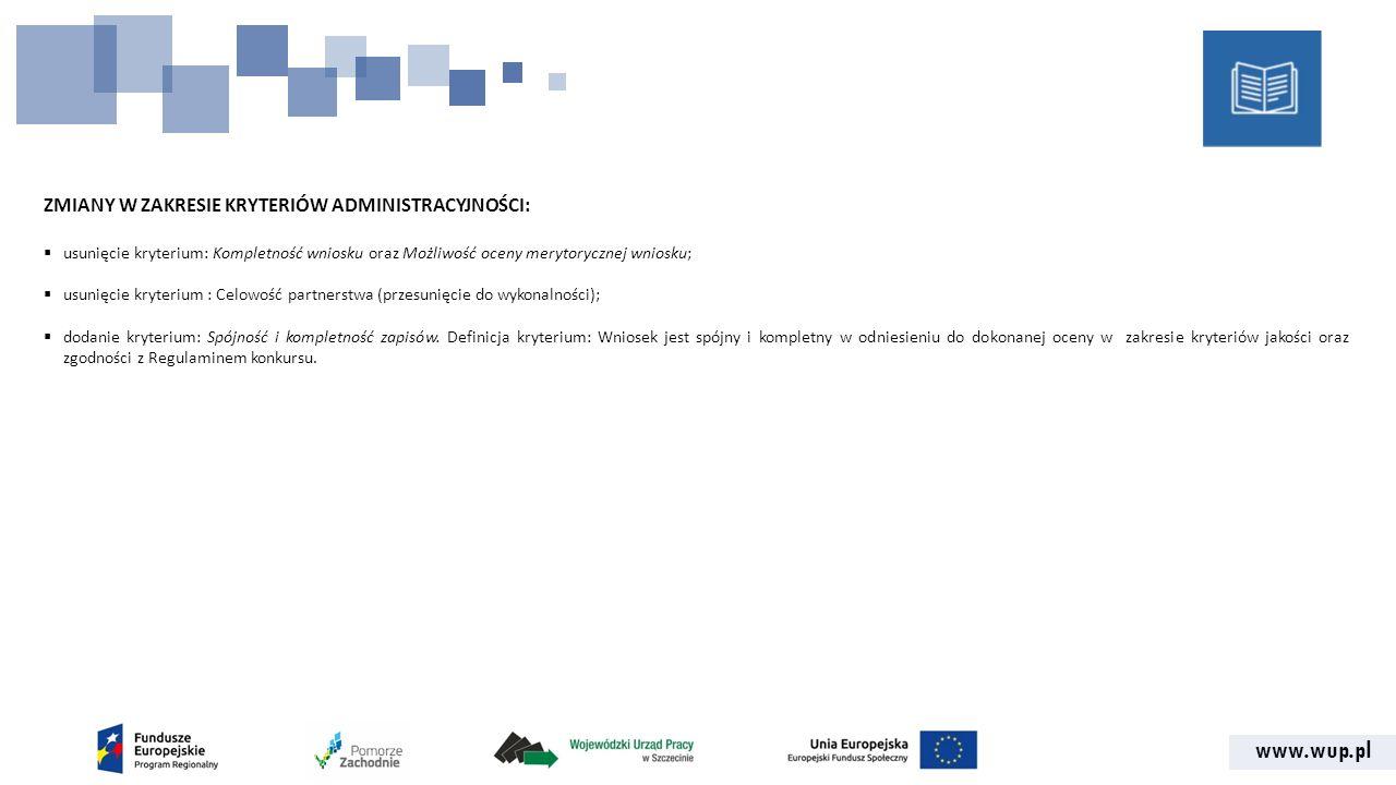 www.wup.pl ZMIANY W ZAKRESIE KRYTERIÓW ADMINISTRACYJNOŚCI:  usunięcie kryterium: Kompletność wniosku oraz Możliwość oceny merytorycznej wniosku;  usunięcie kryterium : Celowość partnerstwa (przesunięcie do wykonalności);  dodanie kryterium: Spójność i kompletność zapisów.