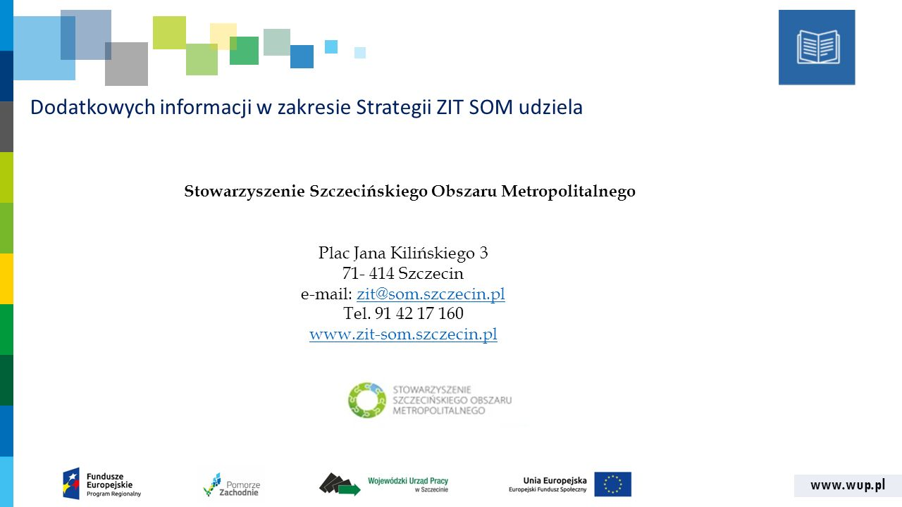 www.wup.pl Dodatkowych informacji w zakresie Strategii ZIT SOM udziela Plac Jana Kilińskiego 3 71- 414 Szczecin e-mail: zit@som.szczecin.plzit@som.szczecin.pl Tel.