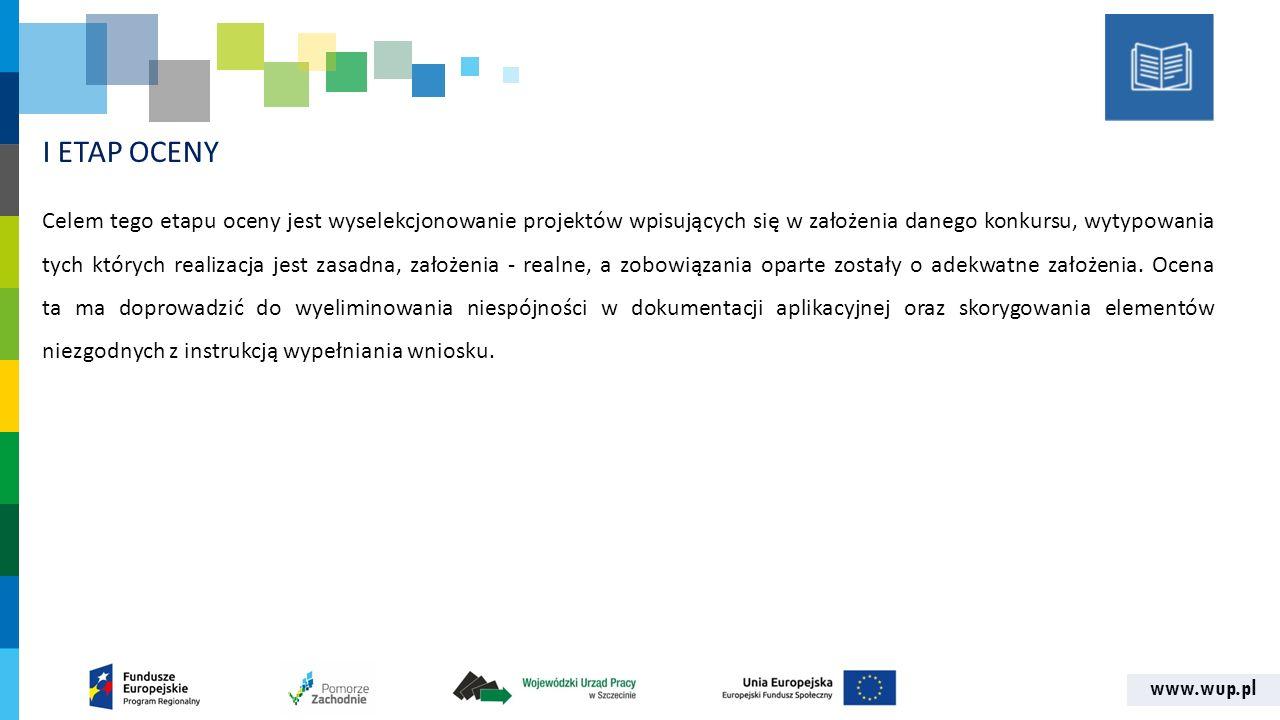 www.wup.pl I ETAP OCENY Celem tego etapu oceny jest wyselekcjonowanie projektów wpisujących się w założenia danego konkursu, wytypowania tych których realizacja jest zasadna, założenia - realne, a zobowiązania oparte zostały o adekwatne założenia.