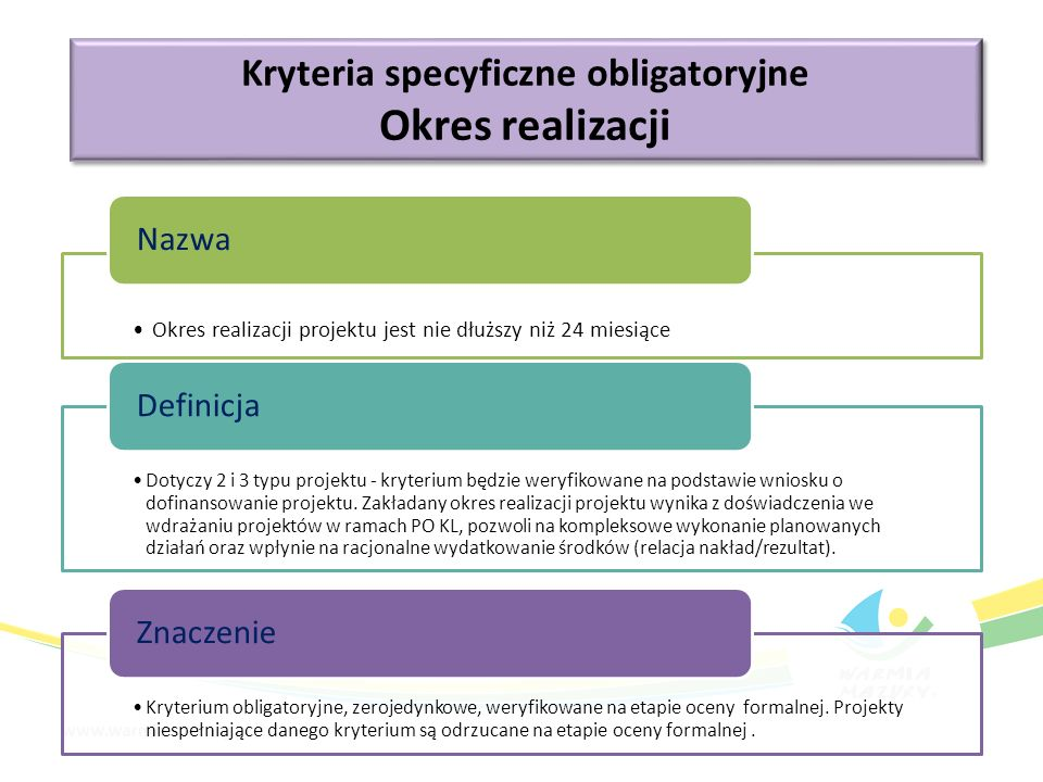 Kryteria specyficzne obligatoryjne Okres realizacji Kryteria specyficzne obligatoryjne Okres realizacji Okres realizacji projektu jest nie dłuższy niż 24 miesiące Nazwa Dotyczy 2 i 3 typu projektu - kryterium będzie weryfikowane na podstawie wniosku o dofinansowanie projektu.