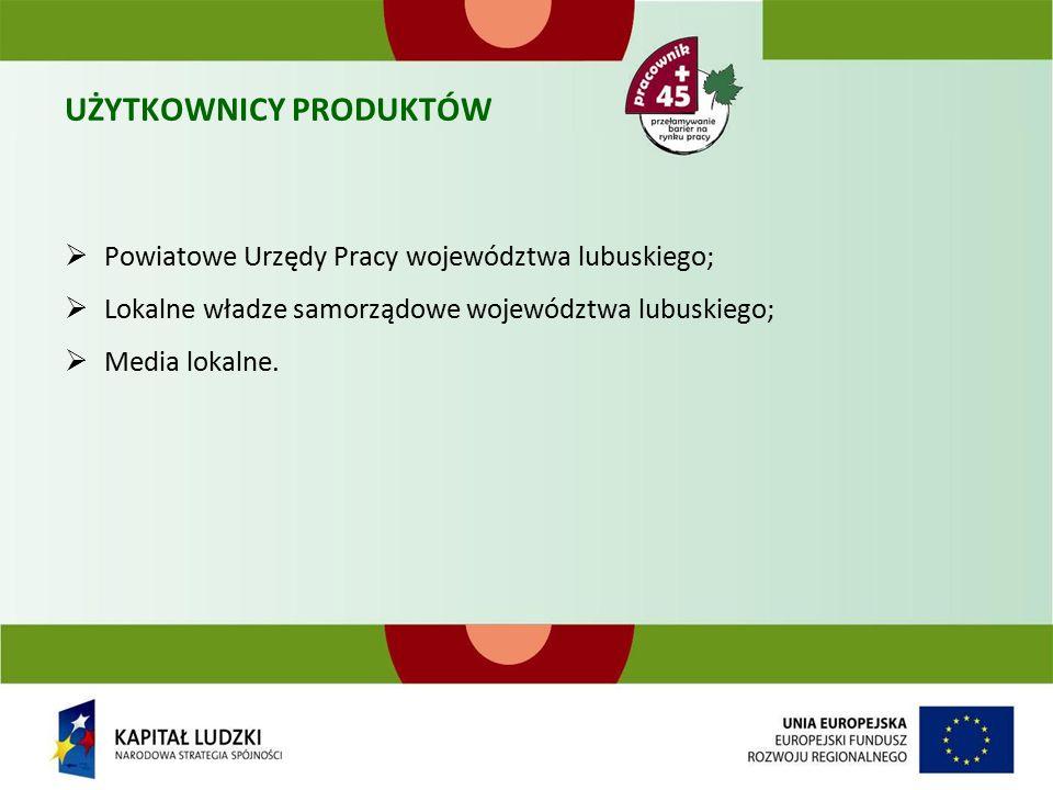 UŻYTKOWNICY PRODUKTÓW  Powiatowe Urzędy Pracy województwa lubuskiego;  Lokalne władze samorządowe województwa lubuskiego;  Media lokalne.