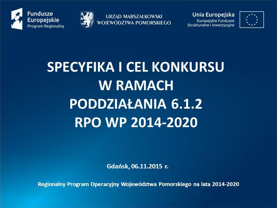SPECYFIKA I CEL KONKURSU W RAMACH PODDZIAŁANIA 6.1.2 RPO WP 2014-2020 Gdańsk, 06.11.2015 r.