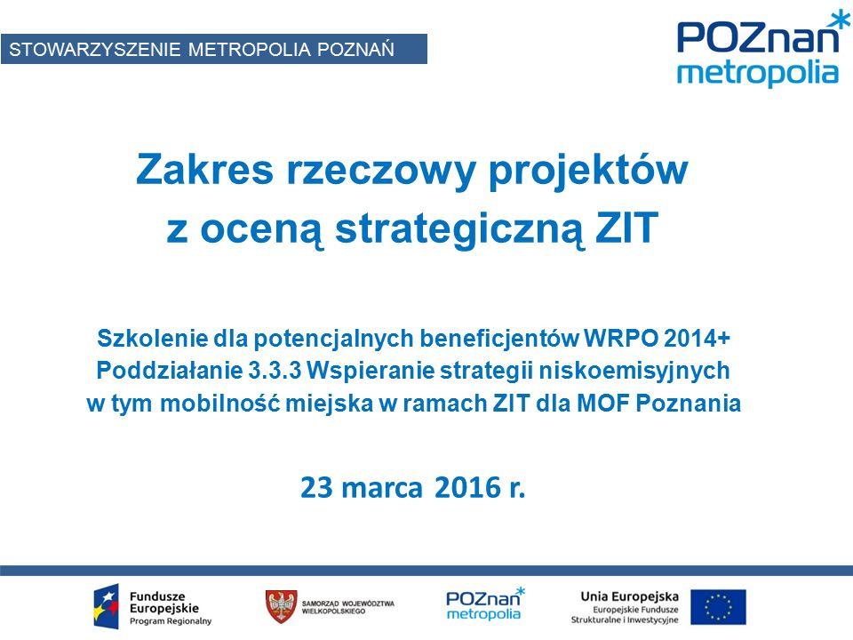 Zakres rzeczowy projektów z oceną strategiczną ZIT Szkolenie dla potencjalnych beneficjentów WRPO 2014+ Poddziałanie 3.3.3 Wspieranie strategii niskoemisyjnych w tym mobilność miejska w ramach ZIT dla MOF Poznania 23 marca 2016 r.