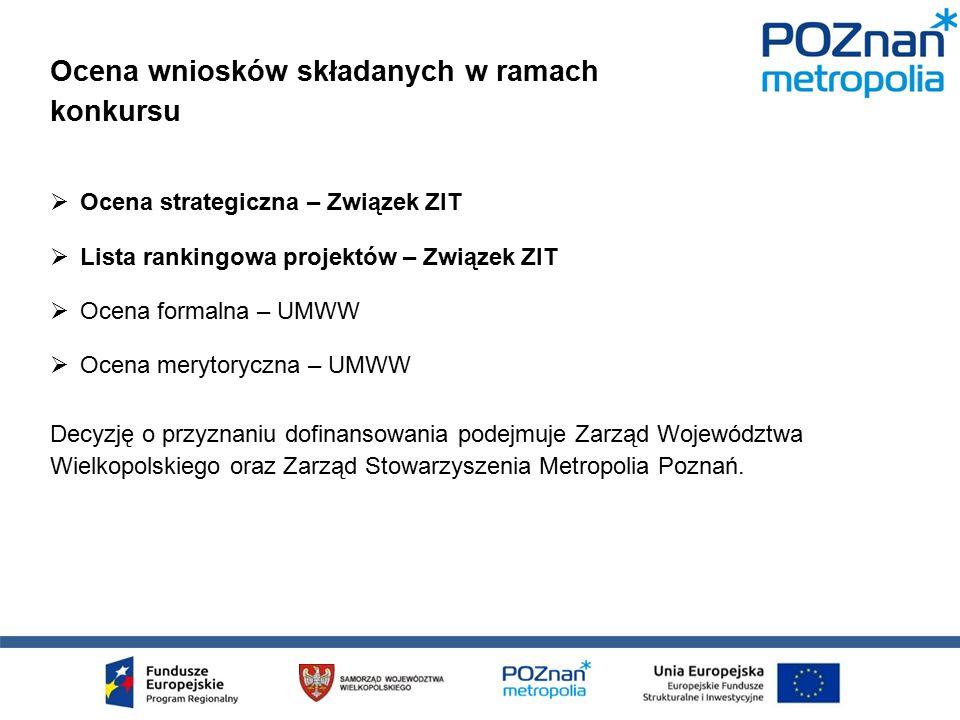  Ocena strategiczna – Związek ZIT  Lista rankingowa projektów – Związek ZIT  Ocena formalna – UMWW  Ocena merytoryczna – UMWW Decyzję o przyznaniu dofinansowania podejmuje Zarząd Województwa Wielkopolskiego oraz Zarząd Stowarzyszenia Metropolia Poznań.