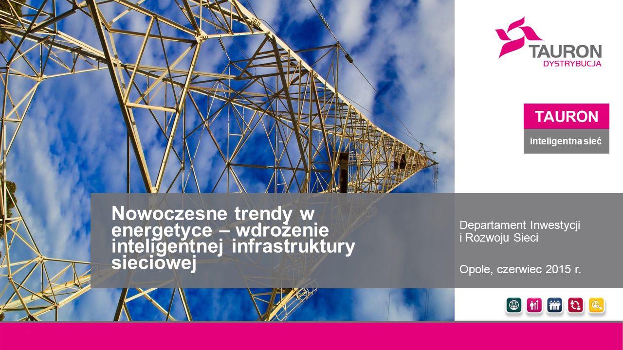 Nowoczesne trendy w energetyce – wdrożenie inteligentnej infrastruktury sieciowej Departament Inwestycji i Rozwoju Sieci Opole, czerwiec 2015 r. TAURO