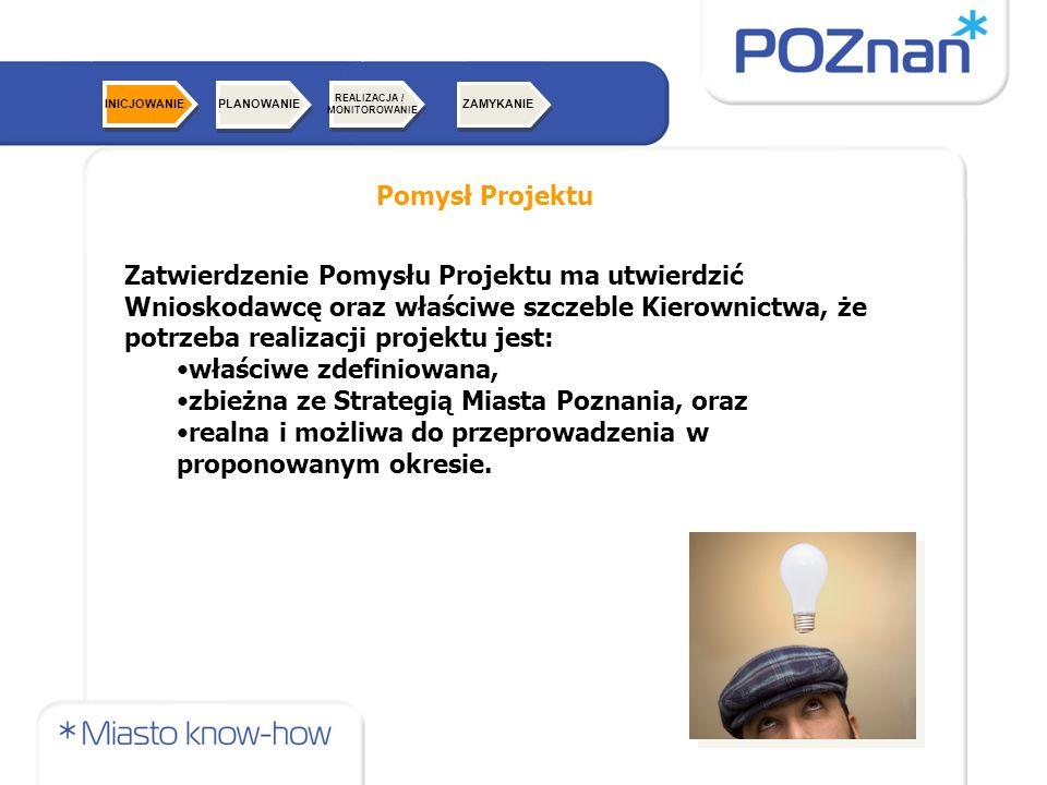 Pomysł Projektu Zatwierdzenie Pomysłu Projektu ma utwierdzić Wnioskodawcę oraz właściwe szczeble Kierownictwa, że potrzeba realizacji projektu jest: właściwe zdefiniowana, zbieżna ze Strategią Miasta Poznania, oraz realna i możliwa do przeprowadzenia w proponowanym okresie.