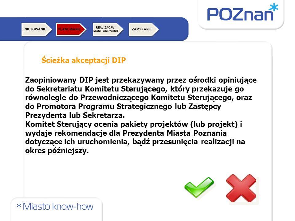 Ścieżka akceptacji DIP Zaopiniowany DIP jest przekazywany przez ośrodki opiniujące do Sekretariatu Komitetu Sterującego, który przekazuje go równolegle do Przewodniczącego Komitetu Sterującego, oraz do Promotora Programu Strategicznego lub Zastępcy Prezydenta lub Sekretarza.