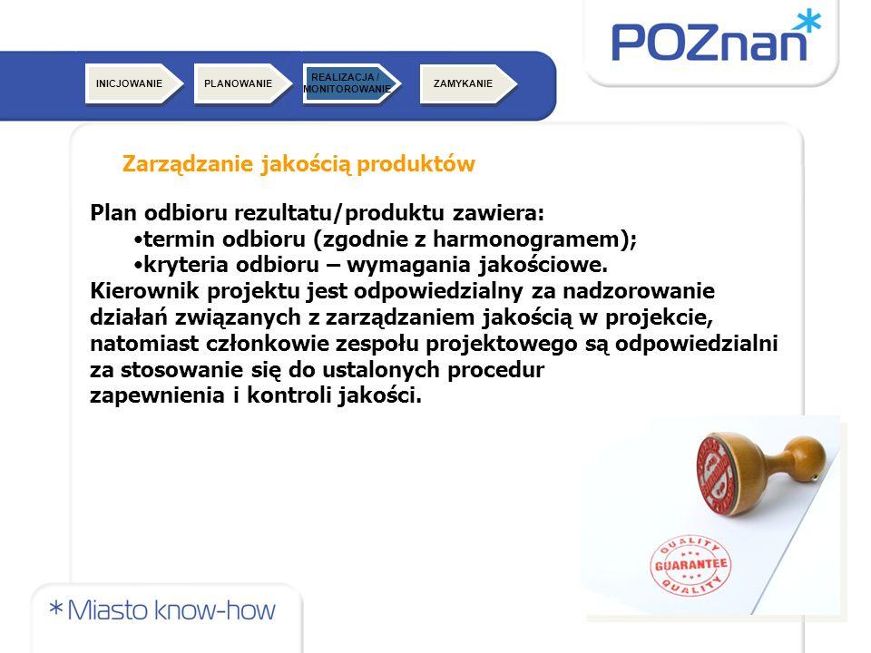 ZAMYKANIE Zarządzanie jakością produktów INICJOWANIE Plan odbioru rezultatu/produktu zawiera: termin odbioru (zgodnie z harmonogramem); kryteria odbioru – wymagania jakościowe.