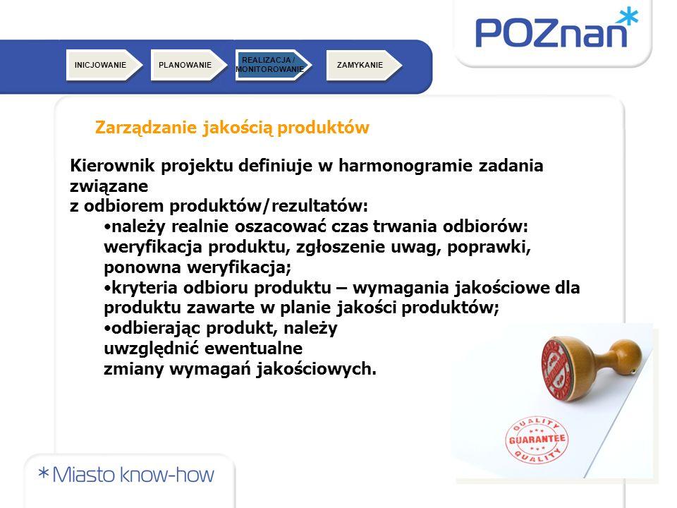 ZAMYKANIE Zarządzanie jakością produktów INICJOWANIE Kierownik projektu definiuje w harmonogramie zadania związane z odbiorem produktów/rezultatów: należy realnie oszacować czas trwania odbiorów: weryfikacja produktu, zgłoszenie uwag, poprawki, ponowna weryfikacja; kryteria odbioru produktu – wymagania jakościowe dla produktu zawarte w planie jakości produktów; odbierając produkt, należy uwzględnić ewentualne zmiany wymagań jakościowych.