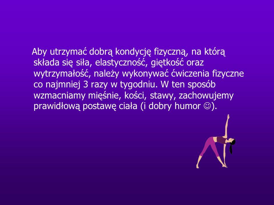 Aby utrzymać dobrą kondycję fizyczną, na którą składa się siła, elastyczność, giętkość oraz wytrzymałość, należy wykonywać ćwiczenia fizyczne co najmn