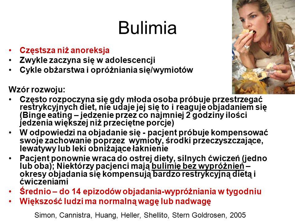 Bulimia Częstsza niż anoreksja Zwykle zaczyna się w adolescencji Cykle obżarstwa i opróżniania się/wymiotów Wzór rozwoju: Często rozpoczyna się gdy młoda osoba próbuje przestrzegać restrykcyjnych diet, nie udaje jej się to i reaguje objadaniem się (Binge eating – jedzenie przez co najmniej 2 godziny ilości jedzenia większej niż przeciętne porcje) W odpowiedzi na objadanie się - pacjent próbuje kompensować swoje zachowanie poprzez wymioty, środki przeczyszczające, lewatywy lub leki obniżające łaknienie Pacjent ponownie wraca do ostrej diety, silnych ćwiczeń (jedno lub oba); Niektórzy pacjenci mają bulimię bez wypróżnień – okresy objadania się kompensują bardzo restrykcyjną dietą i ćwiczeniami Średnio – do 14 epizodów objadania-wypróżniania w tygodniu Większość ludzi ma normalną wagę lub nadwagę Simon, Cannistra, Huang, Heller, Shellito, Stern Goldrosen, 2005