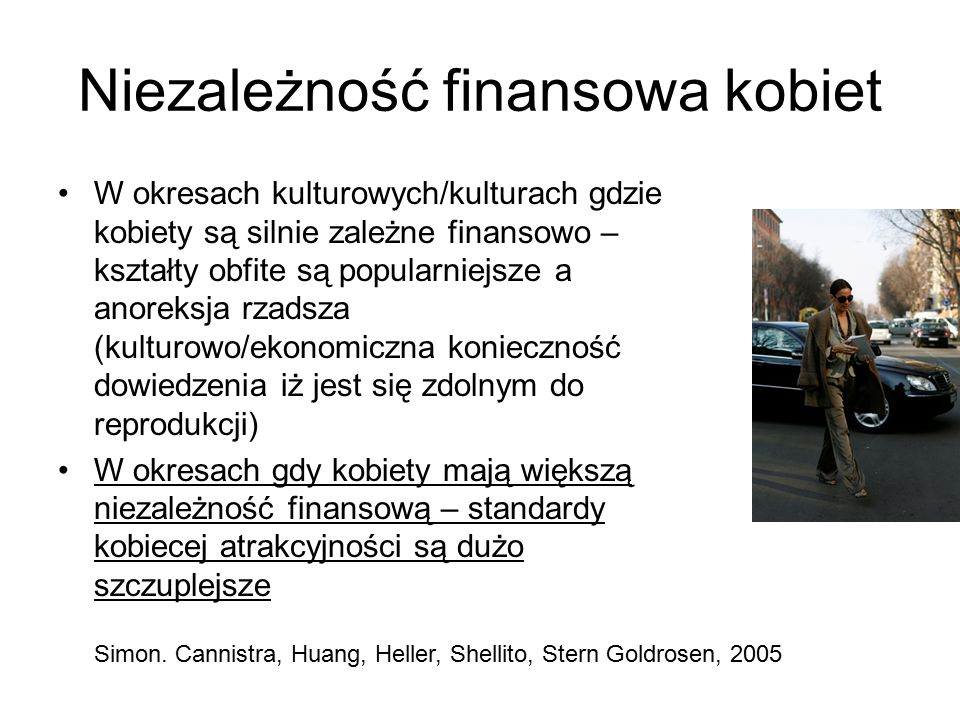 Niezależność finansowa kobiet W okresach kulturowych/kulturach gdzie kobiety są silnie zależne finansowo – kształty obfite są popularniejsze a anoreksja rzadsza (kulturowo/ekonomiczna konieczność dowiedzenia iż jest się zdolnym do reprodukcji) W okresach gdy kobiety mają większą niezależność finansową – standardy kobiecej atrakcyjności są dużo szczuplejsze Simon.