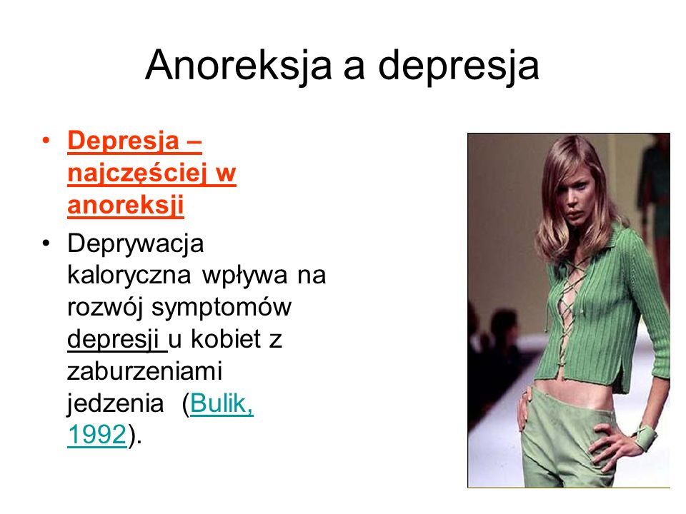 Anoreksja a depresja Depresja – najczęściej w anoreksji Deprywacja kaloryczna wpływa na rozwój symptomów depresji u kobiet z zaburzeniami jedzenia (Bulik, 1992).Bulik, 1992