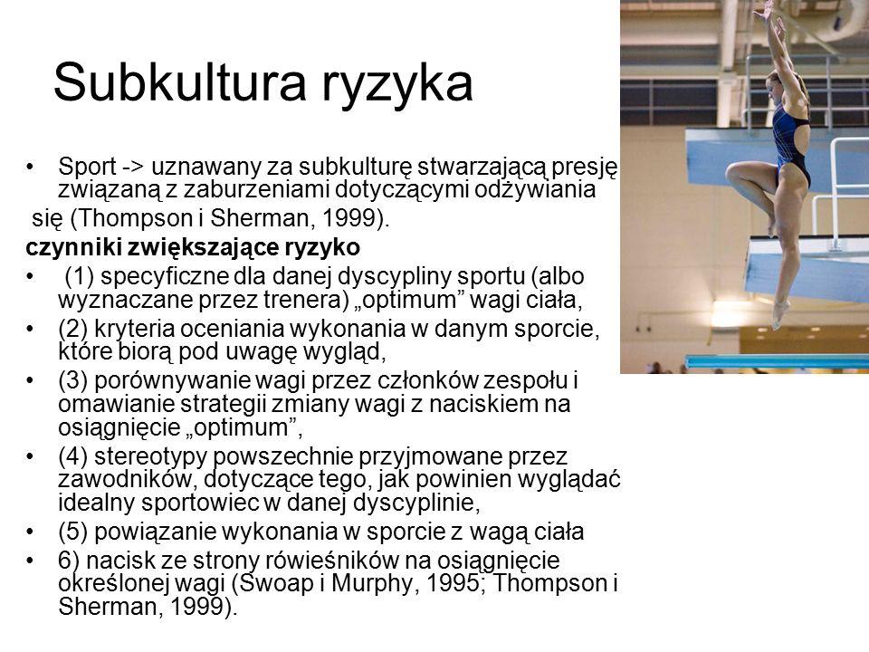 Subkultura ryzyka Sport -> uznawany za subkulturę stwarzającą presję związaną z zaburzeniami dotyczącymi odżywiania się (Thompson i Sherman, 1999).