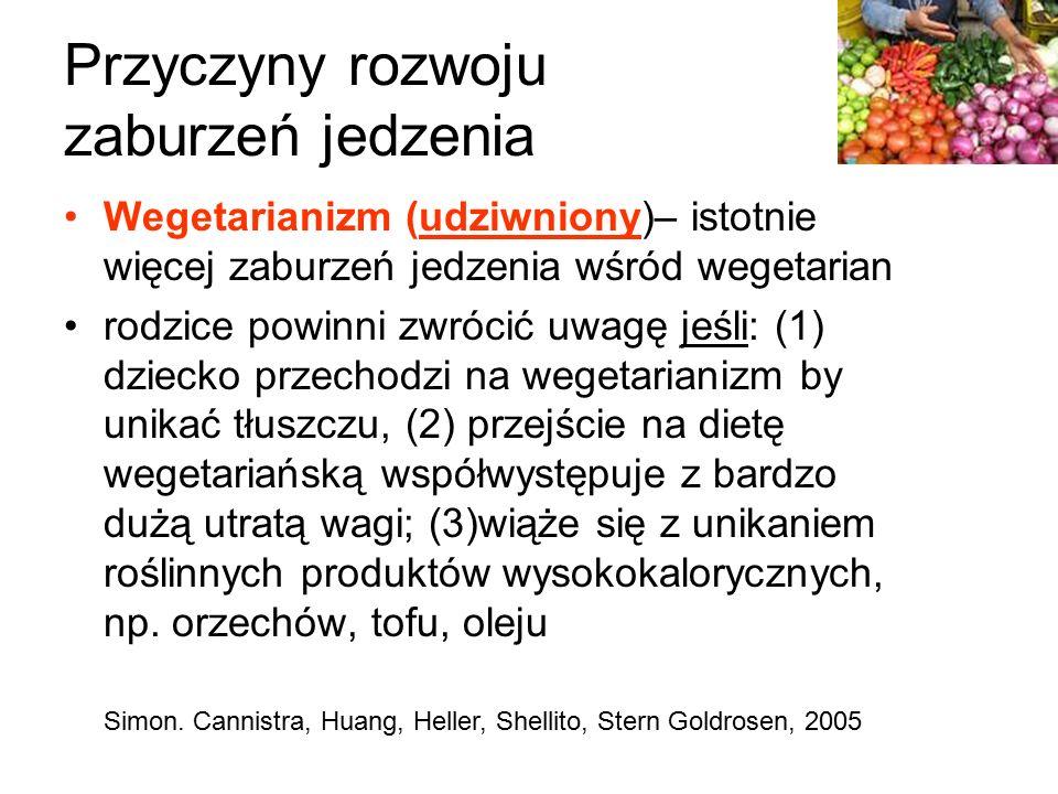Przyczyny rozwoju zaburzeń jedzenia Wegetarianizm (udziwniony)– istotnie więcej zaburzeń jedzenia wśród wegetarian rodzice powinni zwrócić uwagę jeśli: (1) dziecko przechodzi na wegetarianizm by unikać tłuszczu, (2) przejście na dietę wegetariańską współwystępuje z bardzo dużą utratą wagi; (3)wiąże się z unikaniem roślinnych produktów wysokokalorycznych, np.