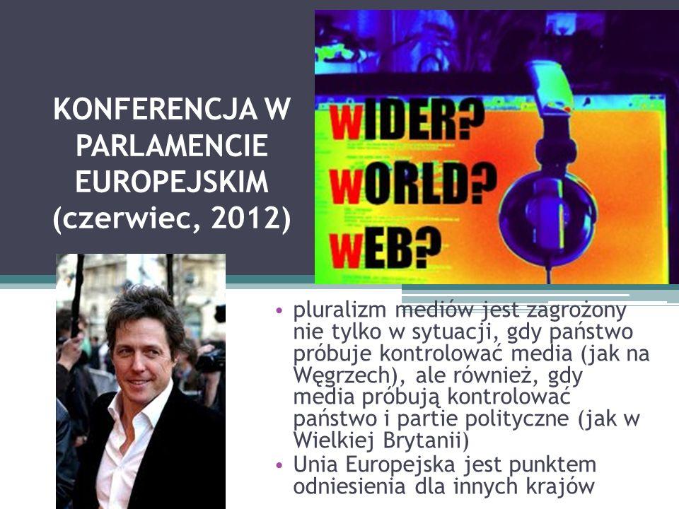 KONFERENCJA W PARLAMENCIE EUROPEJSKIM (czerwiec, 2012) pluralizm mediów jest zagrożony nie tylko w sytuacji, gdy państwo próbuje kontrolować media (jak na Węgrzech), ale również, gdy media próbują kontrolować państwo i partie polityczne (jak w Wielkiej Brytanii) Unia Europejska jest punktem odniesienia dla innych krajów