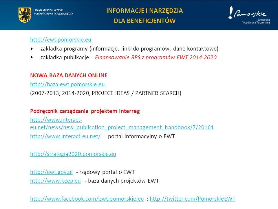 INFORMACJE I NARZĘDZIA DLA BENEFICJENTÓW http://ewt.pomorskie.eu zakładka programy (informacje, linki do programów, dane kontaktowe) zakładka publikacje - Finansowanie RPS z programów EWT 2014-2020 NOWA BAZA DANYCH ONLINE http://baza-ewt.pomorskie.eu (2007-2013, 2014-2020, PROJECT IDEAS / PARTNER SEARCH) Podręcznik zarządzania projektem Interreg http://www.interact- eu.net/news/new_publication_project_management_handbook/7/20161 http://www.interact-eu.net/http://www.interact-eu.net/ - portal informacyjny o EWT http://strategia2020.pomorskie.eu http://ewt.gov.plhttp://ewt.gov.pl - rządowy portal o EWT http://www.keep.euhttp://www.keep.eu - baza danych projektów EWT http://www.facebook.com/ewt.pomorskie.euhttp://www.facebook.com/ewt.pomorskie.eu ; http://twitter.com/PomorskieEWThttp://twitter.com/PomorskieEWT