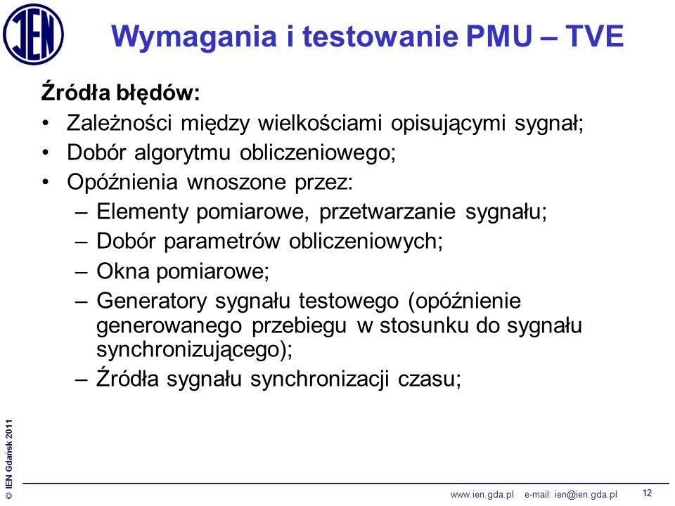 © IEN Gdańsk 2011 www.ien.gda.pl e-mail: ien@ien.gda.pl 12 Wymagania i testowanie PMU – TVE Źródła błędów: Zależności między wielkościami opisującymi sygnał; Dobór algorytmu obliczeniowego; Opóźnienia wnoszone przez: –Elementy pomiarowe, przetwarzanie sygnału; –Dobór parametrów obliczeniowych; –Okna pomiarowe; –Generatory sygnału testowego (opóźnienie generowanego przebiegu w stosunku do sygnału synchronizującego); –Źródła sygnału synchronizacji czasu;