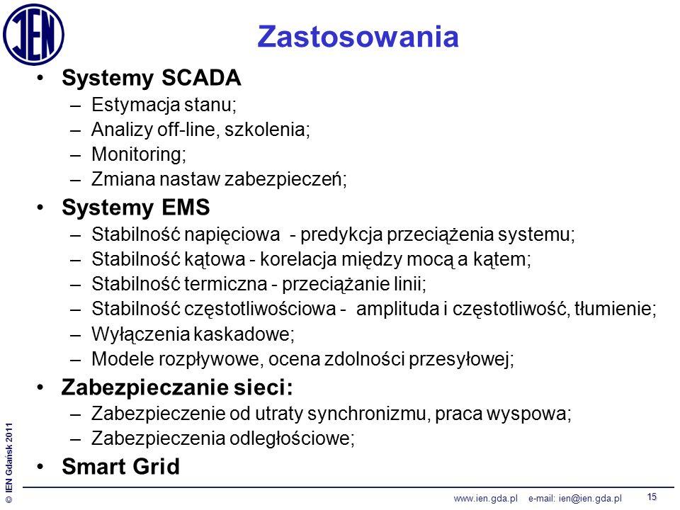 © IEN Gdańsk 2011 www.ien.gda.pl e-mail: ien@ien.gda.pl 15 Zastosowania Systemy SCADA –Estymacja stanu; –Analizy off-line, szkolenia; –Monitoring; –Zmiana nastaw zabezpieczeń; Systemy EMS –Stabilność napięciowa - predykcja przeciążenia systemu; –Stabilność kątowa - korelacja między mocą a kątem; –Stabilność termiczna - przeciążanie linii; –Stabilność częstotliwościowa - amplituda i częstotliwość, tłumienie; –Wyłączenia kaskadowe; –Modele rozpływowe, ocena zdolności przesyłowej; Zabezpieczanie sieci: –Zabezpieczenie od utraty synchronizmu, praca wyspowa; –Zabezpieczenia odległościowe; Smart Grid