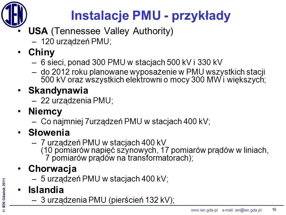 © IEN Gdańsk 2011 www.ien.gda.pl e-mail: ien@ien.gda.pl 16 Instalacje PMU - przykłady USA (Tennessee Valley Authority) –120 urządzeń PMU; Chiny –6 sieci, ponad 300 PMU w stacjach 500 kV i 330 kV –do 2012 roku planowane wyposażenie w PMU wszystkich stacji 500 kV oraz wszystkich elektrowni o mocy 300 MW i większych; Skandynawia –22 urządzenia PMU; Niemcy –Co najmniej 7urządzeń PMU w stacjach 400 kV; Słowenia –7 urządzeń PMU w stacjach 400 kV (10 pomiarów napięć szynowych, 17 pomiarów prądów w liniach, 7 pomiarów prądów na transformatorach); Chorwacja –5 urządzeń PMU w stacjach 400 kV; Islandia –3 urządzenia PMU (pierścień 132 kV);