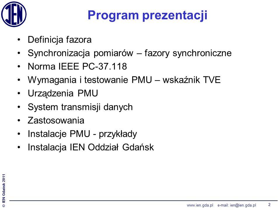 © IEN Gdańsk 2011 www.ien.gda.pl e-mail: ien@ien.gda.pl 2 Program prezentacji Definicja fazora Synchronizacja pomiarów – fazory synchroniczne Norma IEEE PC-37.118 Wymagania i testowanie PMU – wskaźnik TVE Urządzenia PMU System transmisji danych Zastosowania Instalacje PMU - przykłady Instalacja IEN Oddział Gdańsk