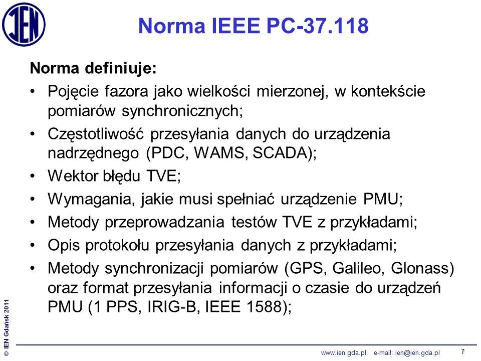 © IEN Gdańsk 2011 www.ien.gda.pl e-mail: ien@ien.gda.pl 7 Norma IEEE PC-37.118 Norma definiuje: Pojęcie fazora jako wielkości mierzonej, w kontekście pomiarów synchronicznych; Częstotliwość przesyłania danych do urządzenia nadrzędnego (PDC, WAMS, SCADA); Wektor błędu TVE; Wymagania, jakie musi spełniać urządzenie PMU; Metody przeprowadzania testów TVE z przykładami; Opis protokołu przesyłania danych z przykładami; Metody synchronizacji pomiarów (GPS, Galileo, Glonass) oraz format przesyłania informacji o czasie do urządzeń PMU (1 PPS, IRIG-B, IEEE 1588);