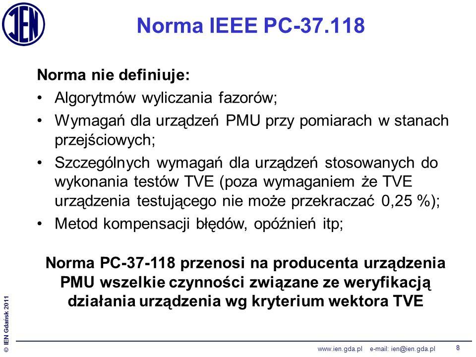 © IEN Gdańsk 2011 www.ien.gda.pl e-mail: ien@ien.gda.pl 8 Norma IEEE PC-37.118 Norma nie definiuje: Algorytmów wyliczania fazorów; Wymagań dla urządzeń PMU przy pomiarach w stanach przejściowych; Szczególnych wymagań dla urządzeń stosowanych do wykonania testów TVE (poza wymaganiem że TVE urządzenia testującego nie może przekraczać 0,25 %); Metod kompensacji błędów, opóźnień itp; Norma PC-37-118 przenosi na producenta urządzenia PMU wszelkie czynności związane ze weryfikacją działania urządzenia wg kryterium wektora TVE