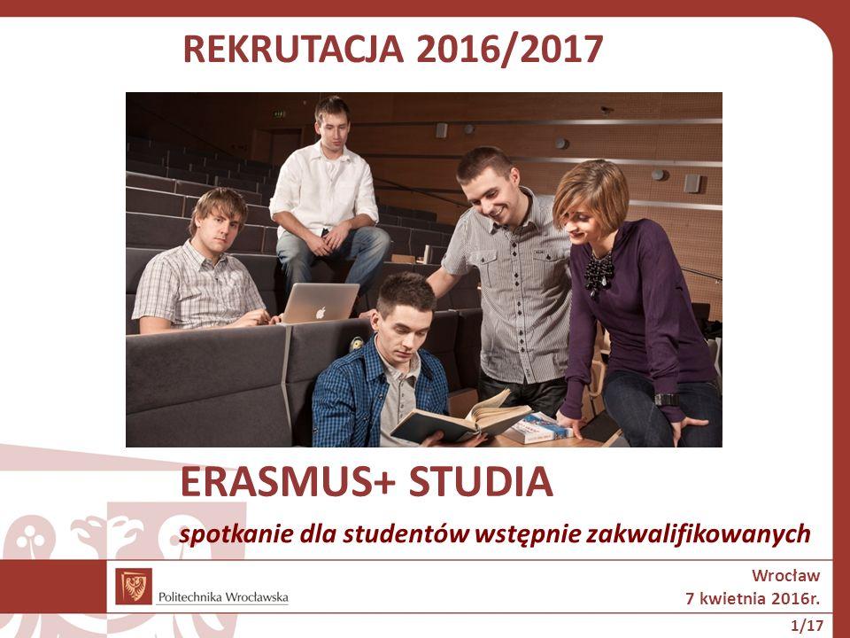 REKRUTACJA 2016/2017 ERASMUS+ STUDIA Wrocław 7 kwietnia 2016r. spotkanie dla studentów wstępnie zakwalifikowanych 1/17