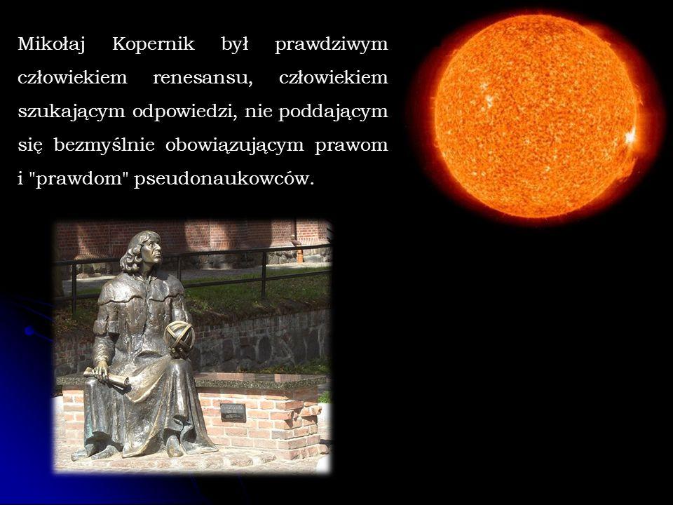 Mikołaj Kopernik był prawdziwym człowiekiem renesansu, człowiekiem szukającym odpowiedzi, nie poddającym się bezmyślnie obowiązującym prawom i prawdom pseudonaukowców.
