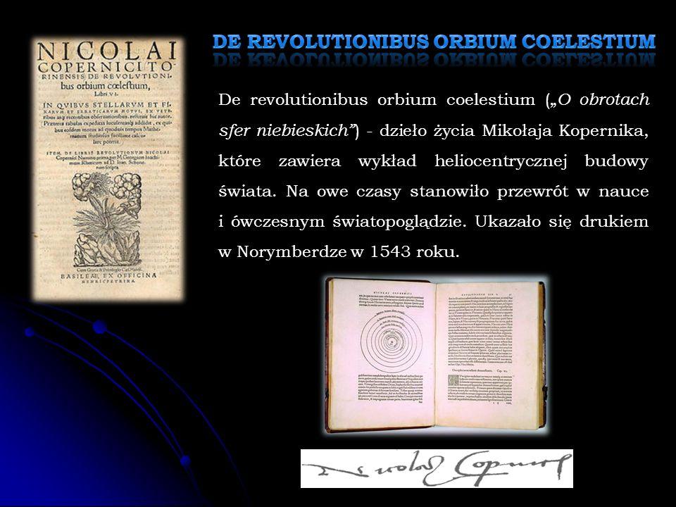 """De revolutionibus orbium coelestium ("""" O obrotach sfer niebieskich ) - dzieło życia Mikołaja Kopernika, które zawiera wykład heliocentrycznej budowy świata."""