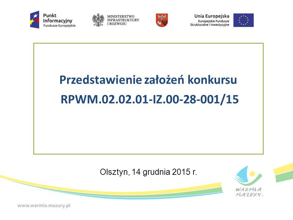 Przedstawienie założeń konkursu RPWM.02.02.01-IZ.00-28-001/15 Olsztyn, 14 grudnia 2015 r.