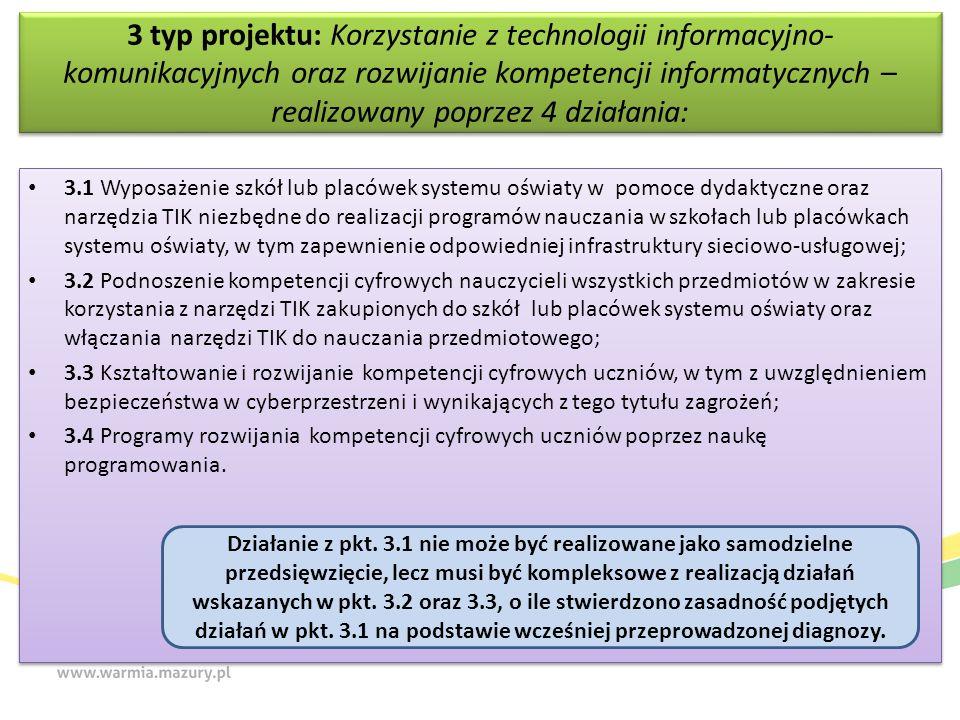 3 typ projektu: Korzystanie z technologii informacyjno- komunikacyjnych oraz rozwijanie kompetencji informatycznych – realizowany poprzez 4 działania: 3.1 Wyposażenie szkół lub placówek systemu oświaty w pomoce dydaktyczne oraz narzędzia TIK niezbędne do realizacji programów nauczania w szkołach lub placówkach systemu oświaty, w tym zapewnienie odpowiedniej infrastruktury sieciowo-usługowej; 3.2 Podnoszenie kompetencji cyfrowych nauczycieli wszystkich przedmiotów w zakresie korzystania z narzędzi TIK zakupionych do szkół lub placówek systemu oświaty oraz włączania narzędzi TIK do nauczania przedmiotowego; 3.3 Kształtowanie i rozwijanie kompetencji cyfrowych uczniów, w tym z uwzględnieniem bezpieczeństwa w cyberprzestrzeni i wynikających z tego tytułu zagrożeń; 3.4 Programy rozwijania kompetencji cyfrowych uczniów poprzez naukę programowania.