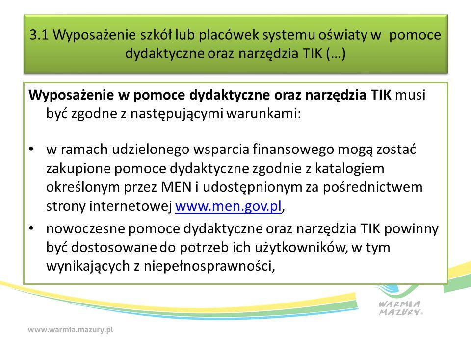 3.1 Wyposażenie szkół lub placówek systemu oświaty w pomoce dydaktyczne oraz narzędzia TIK (…) Wyposażenie w pomoce dydaktyczne oraz narzędzia TIK musi być zgodne z następującymi warunkami: w ramach udzielonego wsparcia finansowego mogą zostać zakupione pomoce dydaktyczne zgodnie z katalogiem określonym przez MEN i udostępnionym za pośrednictwem strony internetowej www.men.gov.pl,www.men.gov.pl nowoczesne pomoce dydaktyczne oraz narzędzia TIK powinny być dostosowane do potrzeb ich użytkowników, w tym wynikających z niepełnosprawności,