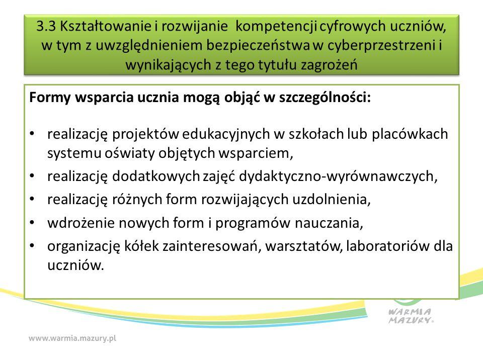 3.3 Kształtowanie i rozwijanie kompetencji cyfrowych uczniów, w tym z uwzględnieniem bezpieczeństwa w cyberprzestrzeni i wynikających z tego tytułu zagrożeń Formy wsparcia ucznia mogą objąć w szczególności: realizację projektów edukacyjnych w szkołach lub placówkach systemu oświaty objętych wsparciem, realizację dodatkowych zajęć dydaktyczno-wyrównawczych, realizację różnych form rozwijających uzdolnienia, wdrożenie nowych form i programów nauczania, organizację kółek zainteresowań, warsztatów, laboratoriów dla uczniów.