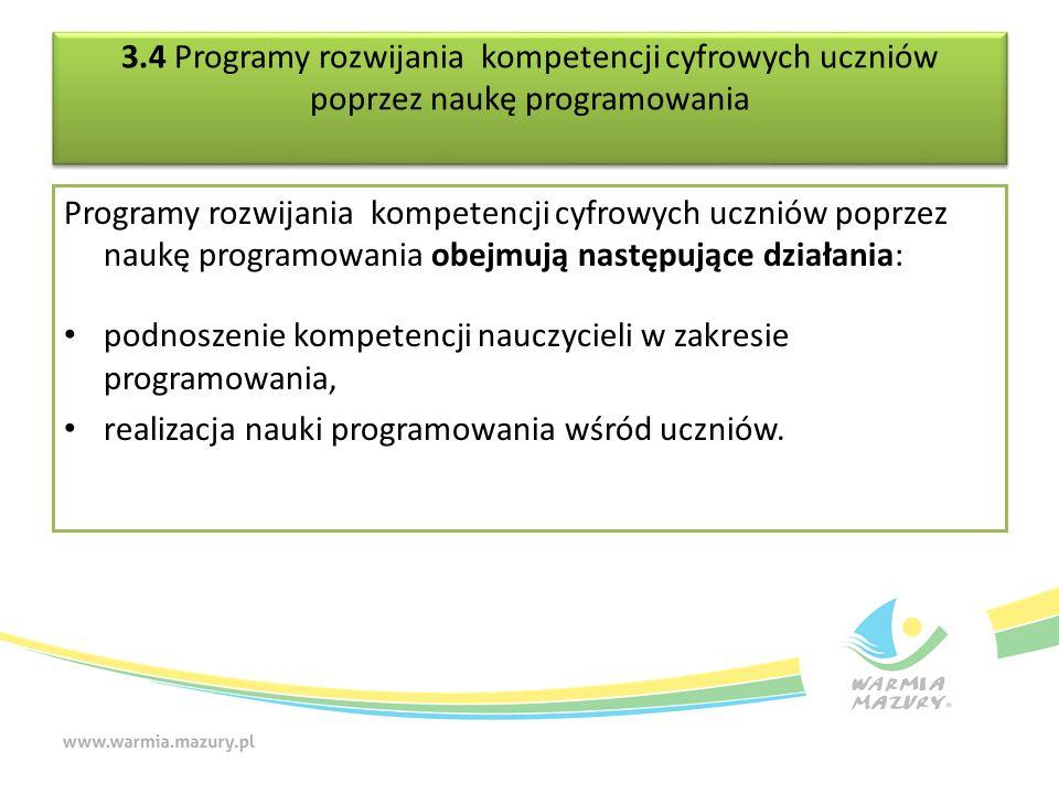 3.4 Programy rozwijania kompetencji cyfrowych uczniów poprzez naukę programowania Programy rozwijania kompetencji cyfrowych uczniów poprzez naukę programowania obejmują następujące działania: podnoszenie kompetencji nauczycieli w zakresie programowania, realizacja nauki programowania wśród uczniów.