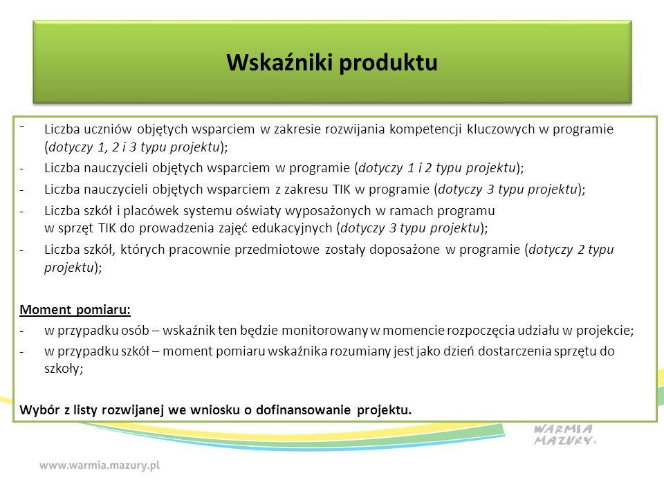 ⁻Liczba uczniów objętych wsparciem w zakresie rozwijania kompetencji kluczowych w programie (dotyczy 1, 2 i 3 typu projektu); -Liczba nauczycieli objętych wsparciem w programie (dotyczy 1 i 2 typu projektu); -Liczba nauczycieli objętych wsparciem z zakresu TIK w programie (dotyczy 3 typu projektu); -Liczba szkół i placówek systemu oświaty wyposażonych w ramach programu w sprzęt TIK do prowadzenia zajęć edukacyjnych (dotyczy 3 typu projektu); -Liczba szkół, których pracownie przedmiotowe zostały doposażone w programie (dotyczy 2 typu projektu); Moment pomiaru: -w przypadku osób – wskaźnik ten będzie monitorowany w momencie rozpoczęcia udziału w projekcie; -w przypadku szkół – moment pomiaru wskaźnika rozumiany jest jako dzień dostarczenia sprzętu do szkoły; Wybór z listy rozwijanej we wniosku o dofinansowanie projektu.