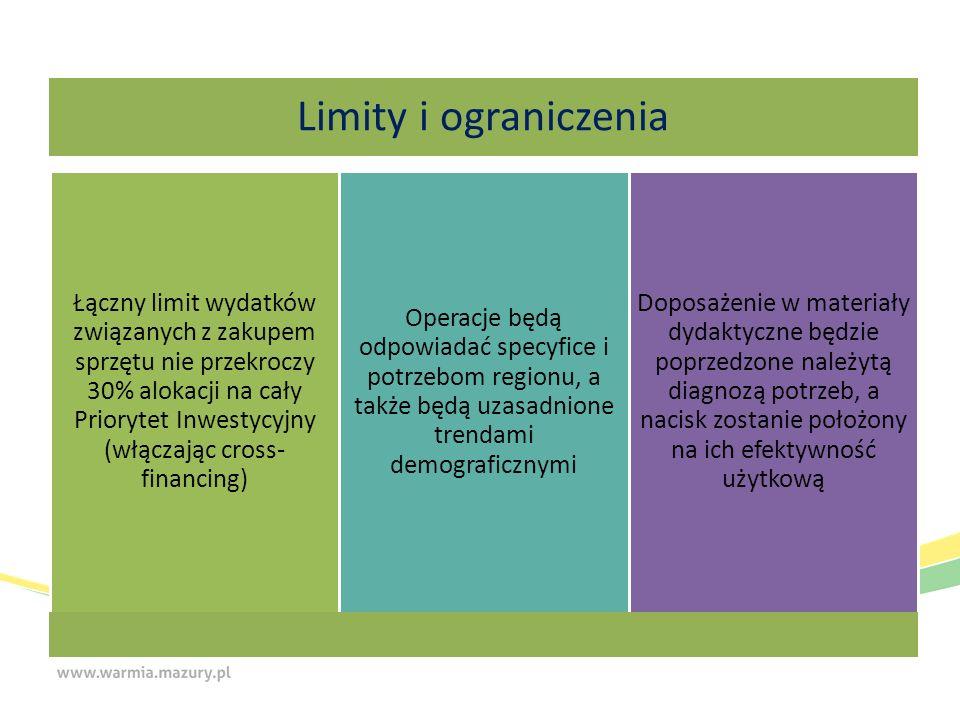 Limity i ograniczenia Łączny limit wydatków związanych z zakupem sprzętu nie przekroczy 30% alokacji na cały Priorytet Inwestycyjny (włączając cross- financing) Operacje będą odpowiadać specyfice i potrzebom regionu, a także będą uzasadnione trendami demograficznymi Doposażenie w materiały dydaktyczne będzie poprzedzone należytą diagnozą potrzeb, a nacisk zostanie położony na ich efektywność użytkową
