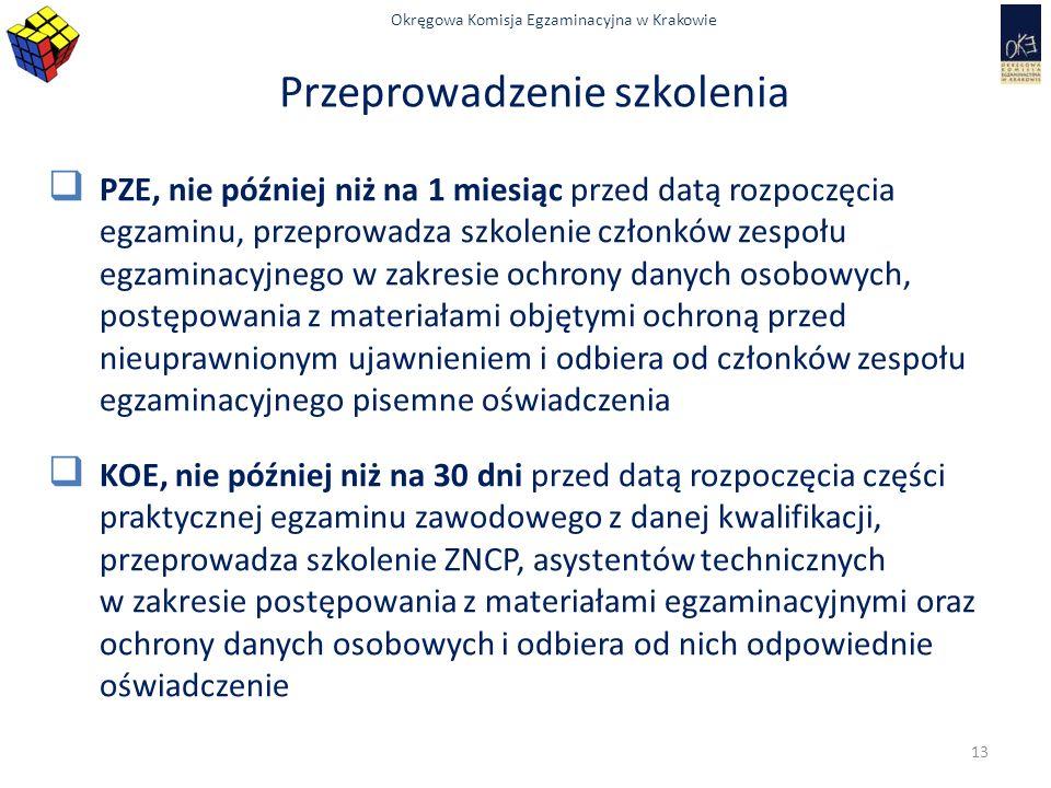 Okręgowa Komisja Egzaminacyjna w Krakowie Przeprowadzenie szkolenia  PZE, nie później niż na 1 miesiąc przed datą rozpoczęcia egzaminu, przeprowadza szkolenie członków zespołu egzaminacyjnego w zakresie ochrony danych osobowych, postępowania z materiałami objętymi ochroną przed nieuprawnionym ujawnieniem i odbiera od członków zespołu egzaminacyjnego pisemne oświadczenia  KOE, nie później niż na 30 dni przed datą rozpoczęcia części praktycznej egzaminu zawodowego z danej kwalifikacji, przeprowadza szkolenie ZNCP, asystentów technicznych w zakresie postępowania z materiałami egzaminacyjnymi oraz ochrony danych osobowych i odbiera od nich odpowiednie oświadczenie 13
