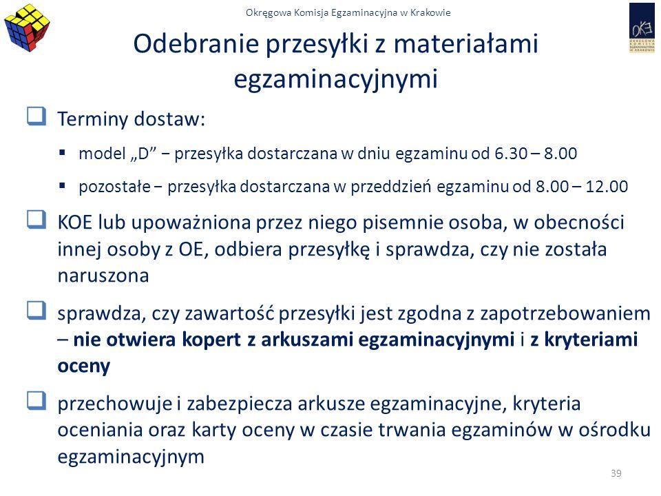 """Okręgowa Komisja Egzaminacyjna w Krakowie Odebranie przesyłki z materiałami egzaminacyjnymi  Terminy dostaw:  model """"D − przesyłka dostarczana w dniu egzaminu od 6.30 – 8.00  pozostałe − przesyłka dostarczana w przeddzień egzaminu od 8.00 – 12.00  KOE lub upoważniona przez niego pisemnie osoba, w obecności innej osoby z OE, odbiera przesyłkę i sprawdza, czy nie została naruszona  sprawdza, czy zawartość przesyłki jest zgodna z zapotrzebowaniem – nie otwiera kopert z arkuszami egzaminacyjnymi i z kryteriami oceny  przechowuje i zabezpiecza arkusze egzaminacyjne, kryteria oceniania oraz karty oceny w czasie trwania egzaminów w ośrodku egzaminacyjnym 39"""