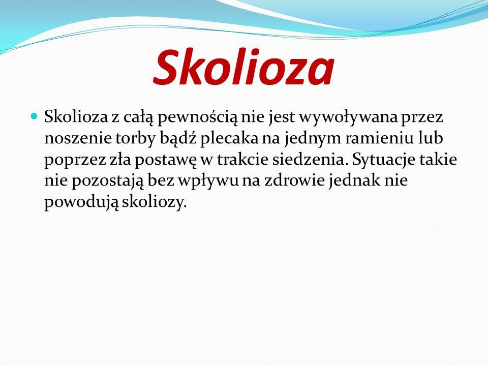 Skolioza Skolioza z całą pewnością nie jest wywoływana przez noszenie torby bądź plecaka na jednym ramieniu lub poprzez zła postawę w trakcie siedzeni