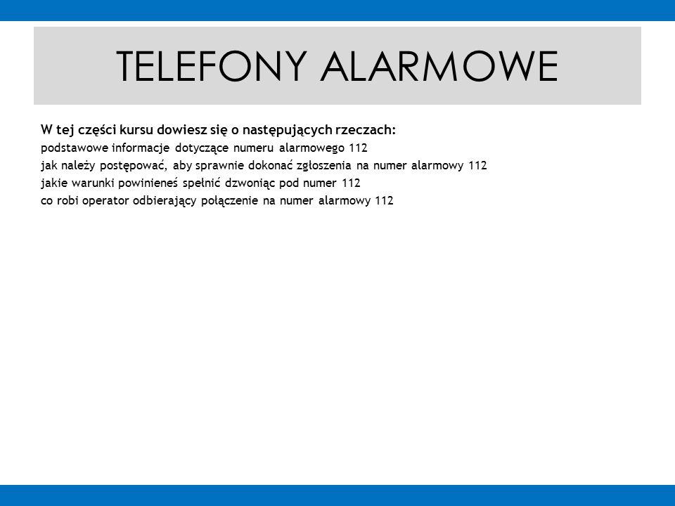 TELEFONY ALARMOWE W tej części kursu dowiesz się o następujących rzeczach: podstawowe informacje dotyczące numeru alarmowego 112 jak należy postępować, aby sprawnie dokonać zgłoszenia na numer alarmowy 112 jakie warunki powinieneś spełnić dzwoniąc pod numer 112 co robi operator odbierający połączenie na numer alarmowy 112