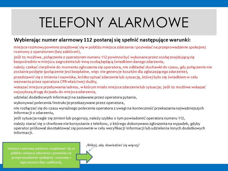 TELEFONY ALARMOWE miejsce rozmowy powinno znajdować się w pobliżu miejsca zdarzenia i pozwalać na przeprowadzenie spokojnej rozmowy z operatorem (bez zakłóceń), jeśli to możliwe, połączenie z operatorem numeru 112 powinno być wykonane przez osobę znajdującą się bezpośrednio w miejscu zagrożenia lub inną osobą będącą świadkiem danego zdarzenia, należy czekać cierpliwie do momentu zgłoszenia się operatora, nie odkładać słuchawki do czasu, gdy połączenie nie zostanie podjęte (połączenie jest bezpłatne, więc nie generuje kosztów dla zgłaszającego zdarzenie), przedstawić się z imienia i nazwiska, krótko opisać zdarzenie lub sytuację, której było się świadkiem w celu wezwania przez operatora CPR właściwej służby, wskazać miejsce przebywania/adresu, w którym miało miejsce zdarzenie lub sytuacja; jeśli to możliwe wskazać najszybszą drogę dojazdu do miejsca zdarzenia, udzielać dodatkowych informacji na zadawane przez operatora pytania, wykonywać polecenia/instrukcje przekazywane przez operatora, nie rozłączać się do czasu wyraźnego polecenia operatora z uwagi na konieczność przekazania najważniejszych informacji o zdarzeniu, jeśli sytuacja nagle się zmieni lub pogorszy, należy szybko o tym powiadomić operatora numeru 112, należy starać się o chwilowe nie korzystanie z telefonu, z którego dokonywano zgłoszenia na wypadek, gdyby operator próbował skontaktować się ponownie w celu weryfikacji informacji lub udzielenia innych dodatkowych informacji.