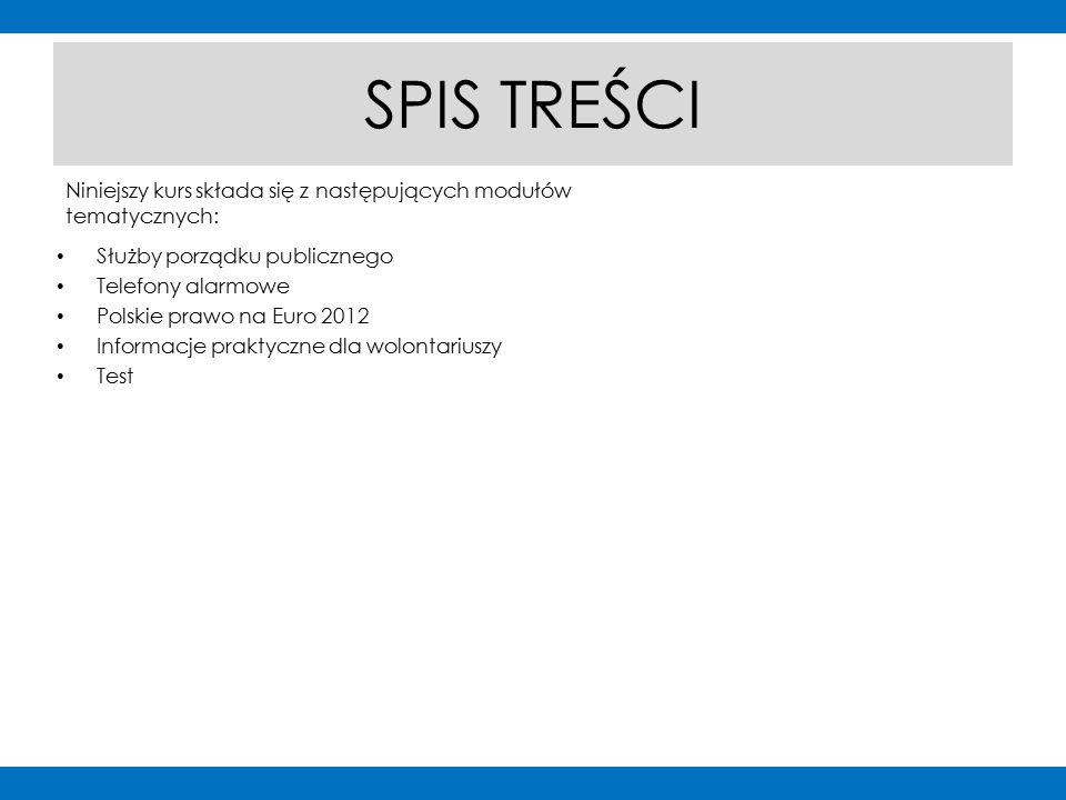 Niniejszy kurs składa się z następujących modułów tematycznych: SPIS TREŚCI Służby porządku publicznego Telefony alarmowe Polskie prawo na Euro 2012 Informacje praktyczne dla wolontariuszy Test slajd Spis treści slajd Spis treści Przykładowe układy slajdów ze spisem treści i nawigacją: nawigacja kursu