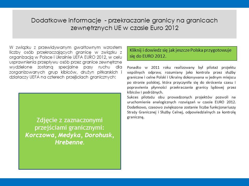 Dodatkowe informacje - przekraczanie granicy na granicach zewnętrznych UE w czasie Euro 2012 W związku z przewidywanym gwałtownym wzrostem liczby osób przekraczających granicę w związku z organizacją w Polsce i Ukrainie UEFA EURO 2012, w celu usprawnienia przepływu osób przez granice zewnętrzne wydzielone zostaną specjalne pasy ruchu dla zorganizowanych grup kibiców, drużyn piłkarskich i działaczy UEFA na czterech przejściach granicznych: Zdjęcie z zaznaczonymi przejściami granicznymi: Korczowa, Medyka, Dorohusk, Hrebenne.