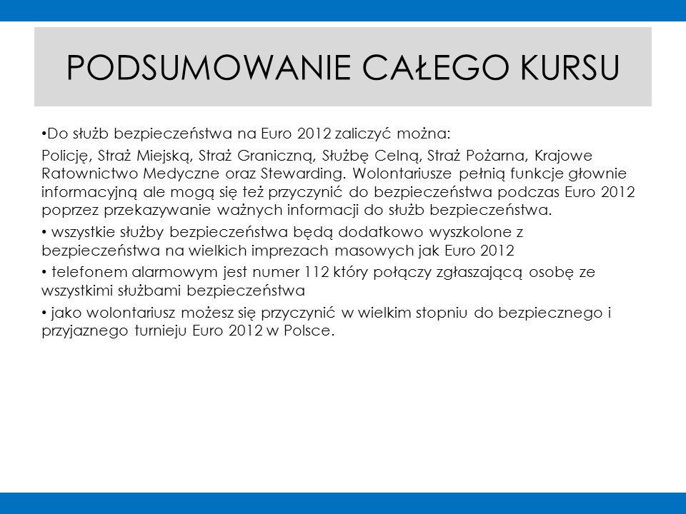 PODSUMOWANIE CAŁEGO KURSU Do służb bezpieczeństwa na Euro 2012 zaliczyć można: Policję, Straż Miejską, Straż Graniczną, Służbę Celną, Straż Pożarna, Krajowe Ratownictwo Medyczne oraz Stewarding.